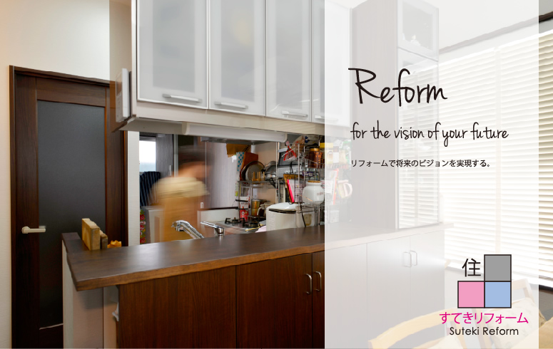 Reform for the vision of your future リフォームで将来のビジョンを実現する。